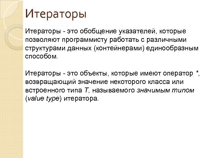 Итераторы - это обобщение указателей, которые позволяют программисту работать с различными структурами данных (контейнерами)
