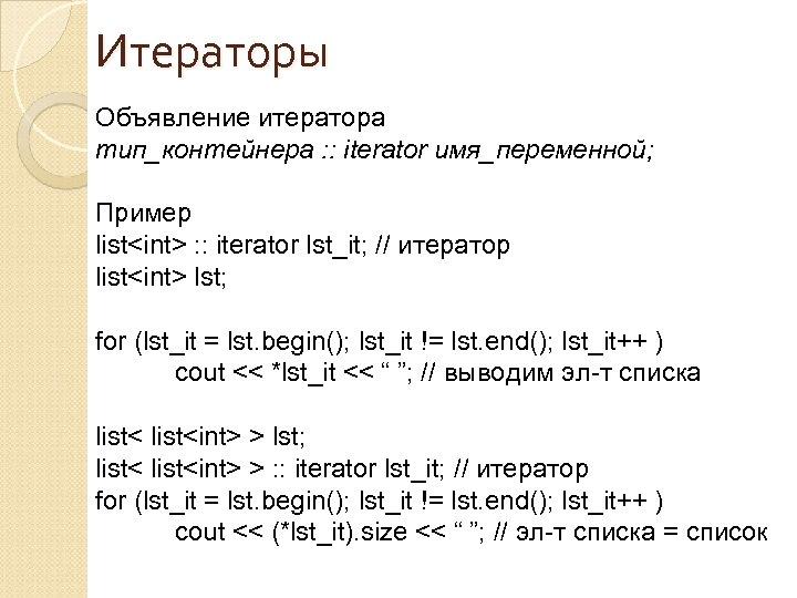 Итераторы Объявление итератора тип_контейнера : : iterator имя_переменной; Пример list<int> : : iterator lst_it;
