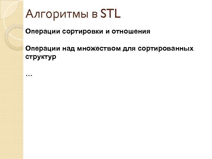 Алгоритмы в STL Операции сортировки и отношения Операции над множеством для сортированных структур …