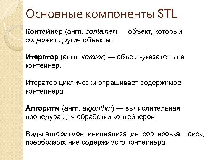 Основные компоненты STL Контейнер (англ. container) — объект, который содержит другие объекты. Итератор (англ.