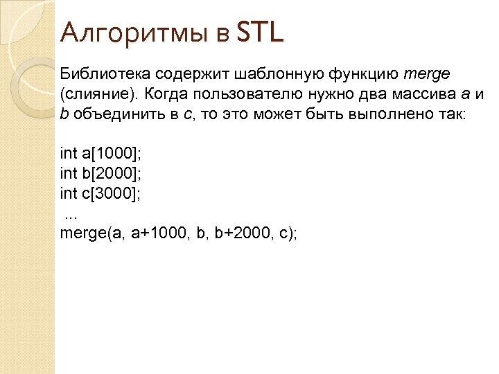 Алгоритмы в STL Библиотека содержит шаблонную функцию merge (слияние). Когда пользователю нужно два массива