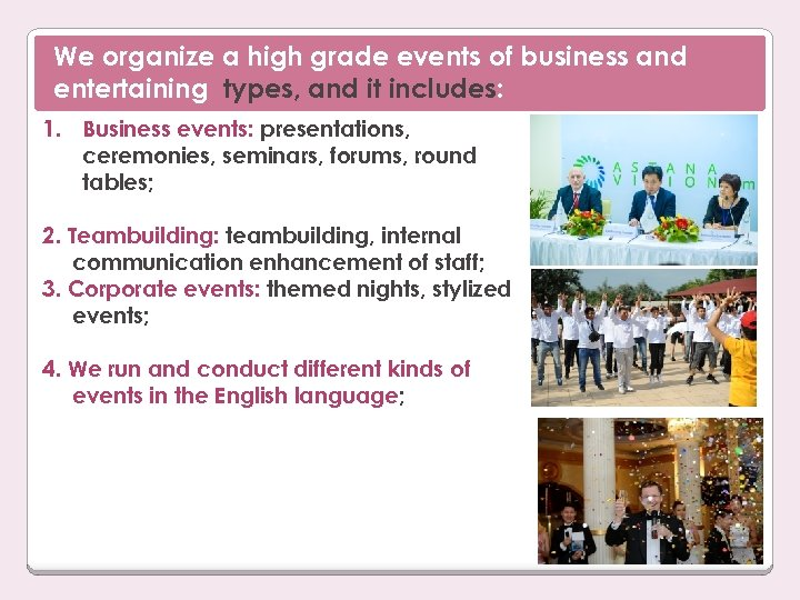 We organize a high grade events of business and entertaining types, and it includes: