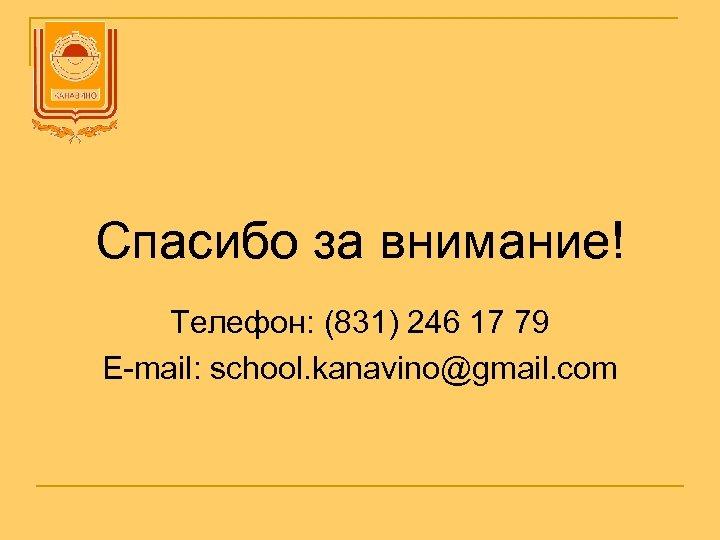 Спасибо за внимание! Телефон: (831) 246 17 79 E-mail: school. kanavino@gmail. com