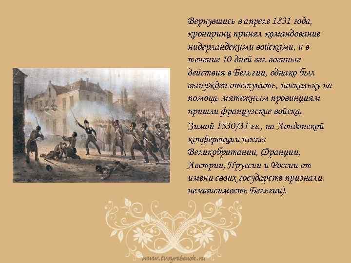 Вернувшись в апреле 1831 года, кронпринц принял командование нидерландскими войсками, и в течение 10