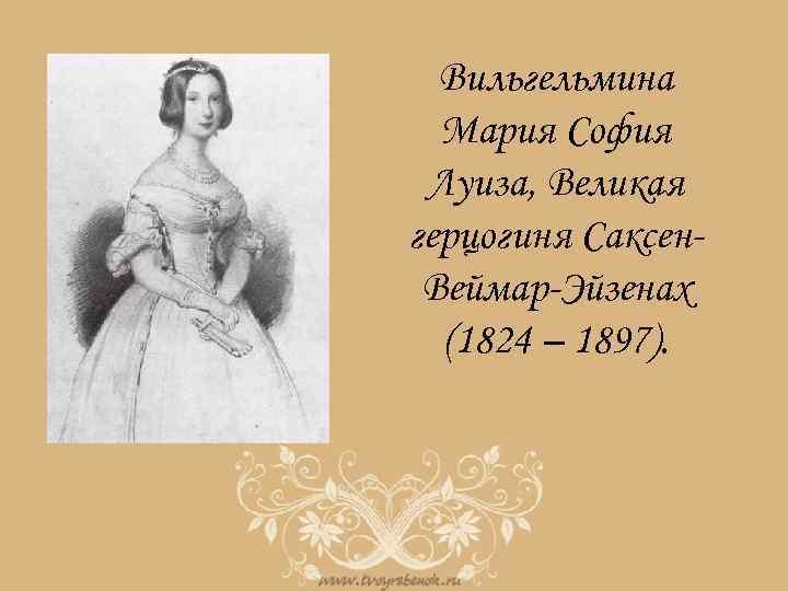 Вильгельмина Мария София Луиза, Великая герцогиня Саксен. Веймар-Эйзенах (1824 – 1897).
