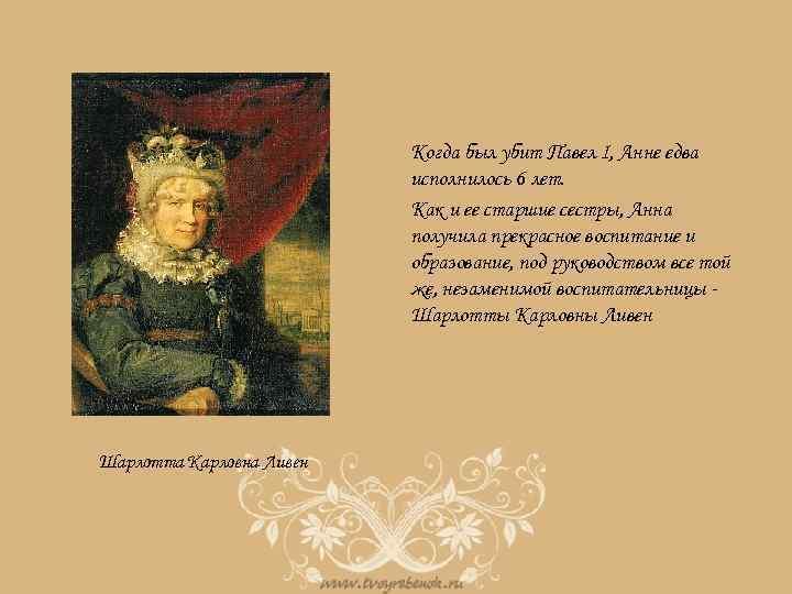 Когда был убит Павел I, Анне едва исполнилось 6 лет. Как и ее старшие