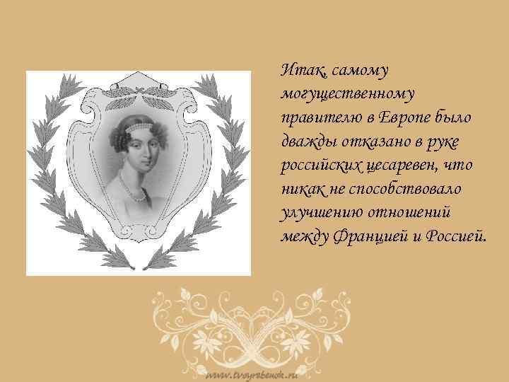 Итак, самому могущественному правителю в Европе было дважды отказано в руке российских цесаревен, что