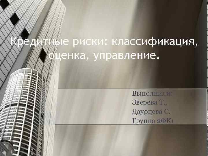 Кредитные риски: классификация, оценка, управление. Выполнили: Зверева Т. , Даурцева С. Группа 2 ФК