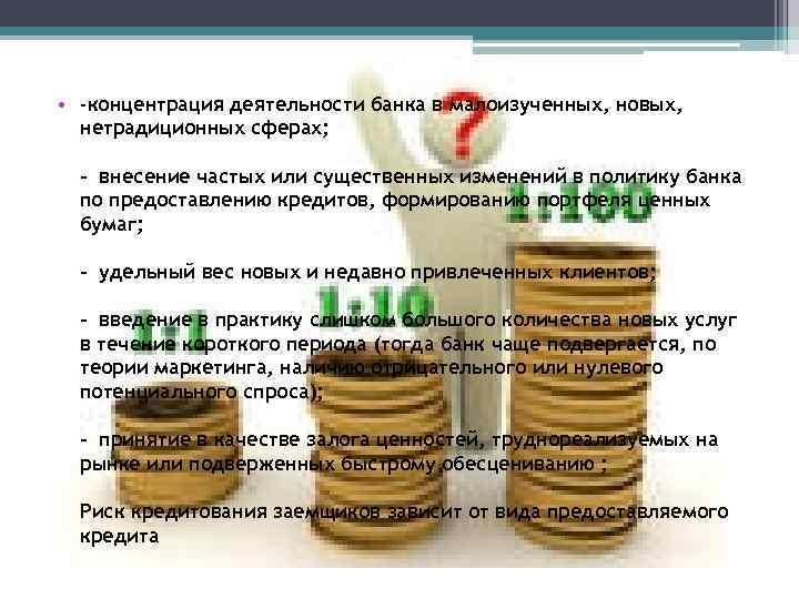 • -концентрация деятельности банка в малоизученных, новых, нетрадиционных сферах; - внесение частых или