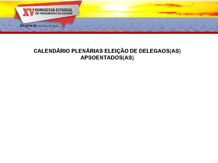 CALENDÁRIO PLENÁRIAS ELEIÇÃO DE DELEGAOS(AS) APSOENTADOS(AS)