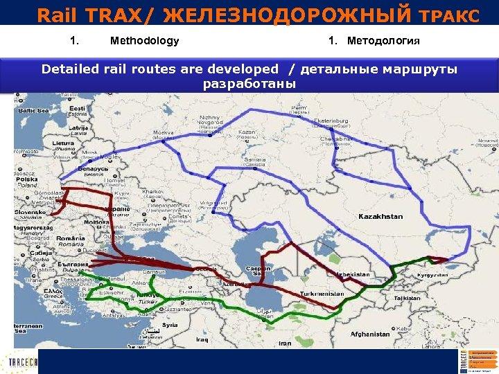 Rail TRAX/ ЖЕЛЕЗНОДОРОЖНЫЙ ТРАКС 1. Methodology 1. Методология Detailed rail routes are developed /