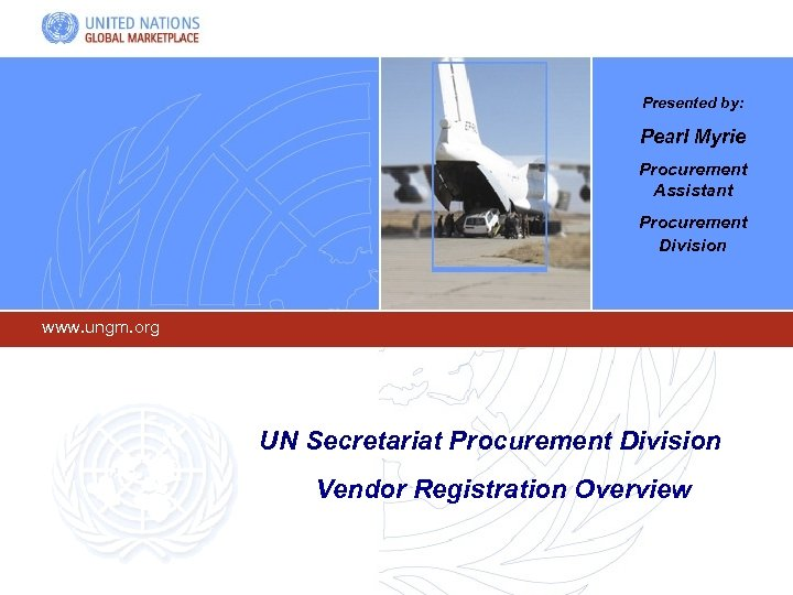 Presented by: Pearl Myrie Procurement Assistant Procurement Division www. ungm. org UN Secretariat Procurement