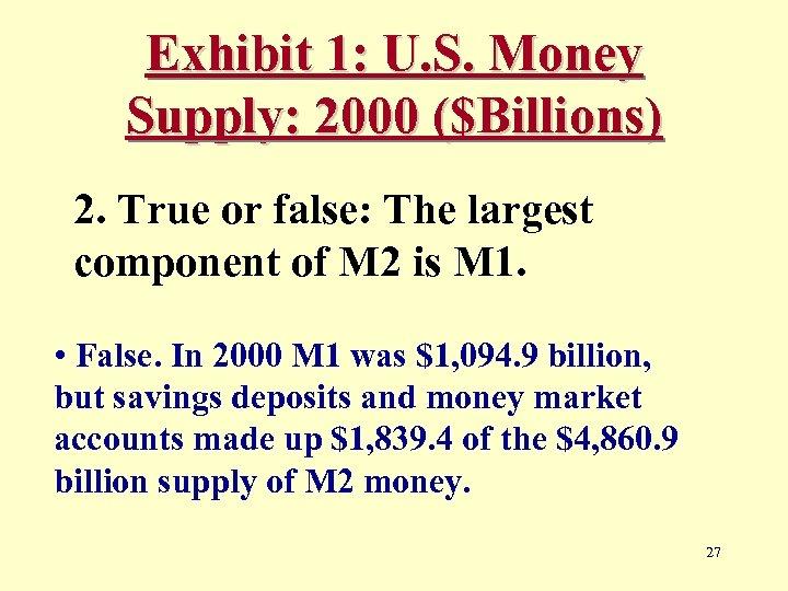Exhibit 1: U. S. Money Supply: 2000 ($Billions) 2. True or false: The largest