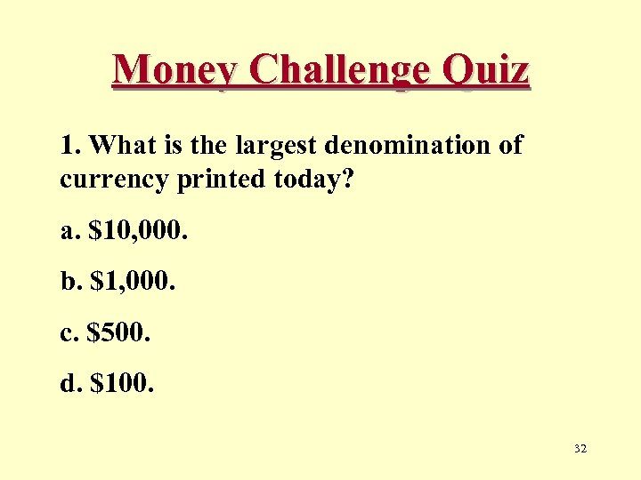 Money Challenge Quiz 1. What is the largest denomination of currency printed today? a.