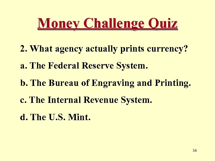 Money Challenge Quiz 2. What agency actually prints currency? a. The Federal Reserve System.
