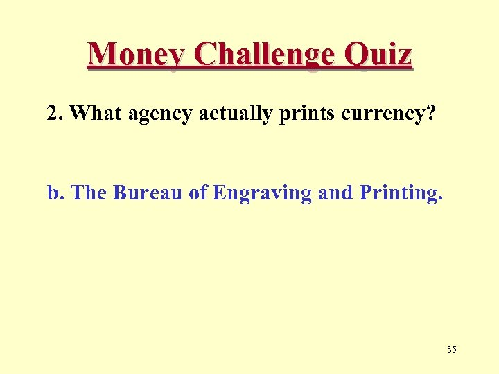 Money Challenge Quiz 2. What agency actually prints currency? b. The Bureau of Engraving