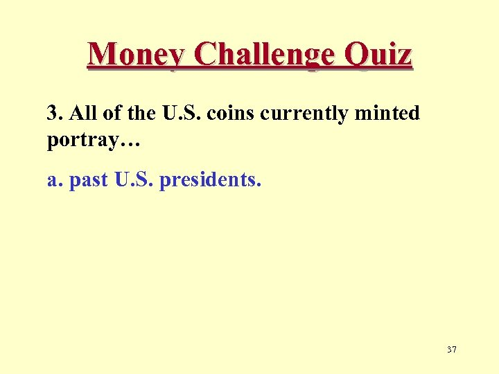 Money Challenge Quiz 3. All of the U. S. coins currently minted portray… a.