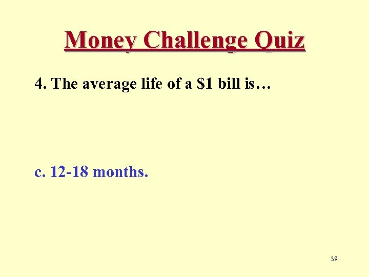 Money Challenge Quiz 4. The average life of a $1 bill is… c. 12