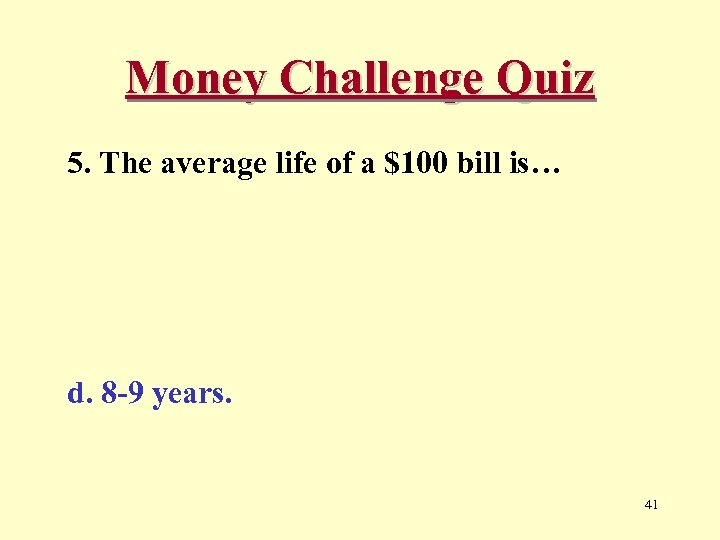 Money Challenge Quiz 5. The average life of a $100 bill is… d. 8