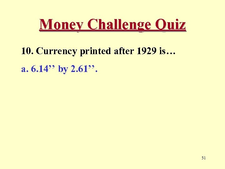Money Challenge Quiz 10. Currency printed after 1929 is… a. 6. 14'' by 2.