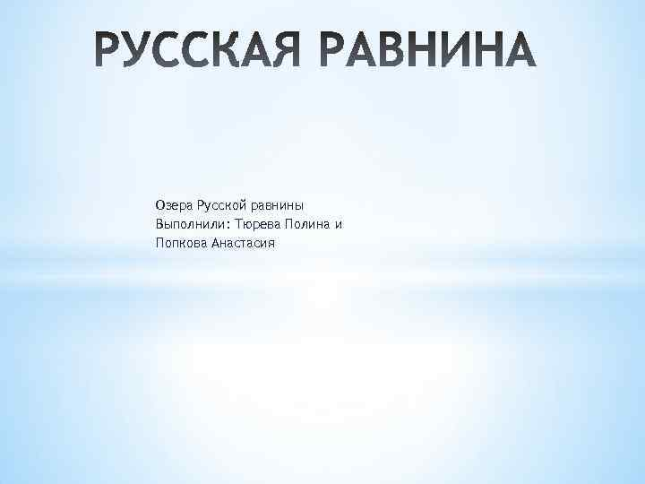 Озера Русской равнины Выполнили: Тюрева Полина и Попкова Анастасия