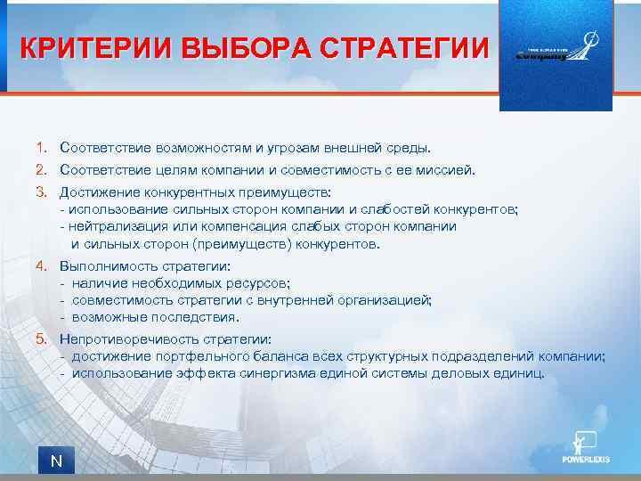 КРИТЕРИИ ВЫБОРА СТРАТЕГИИ 1. Соответствие возможностям и угрозам внешней среды. 2. Соответствие целям компании