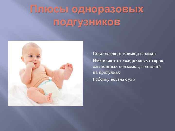 Плюсы одноразовых подгузников - - Освобождают время для мамы Избавляют от ежедневных стирок, еженощных