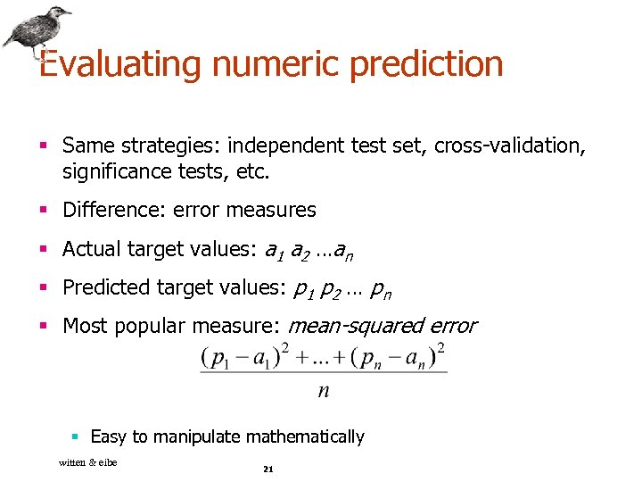 Evaluating numeric prediction § Same strategies: independent test set, cross-validation, significance tests, etc. §