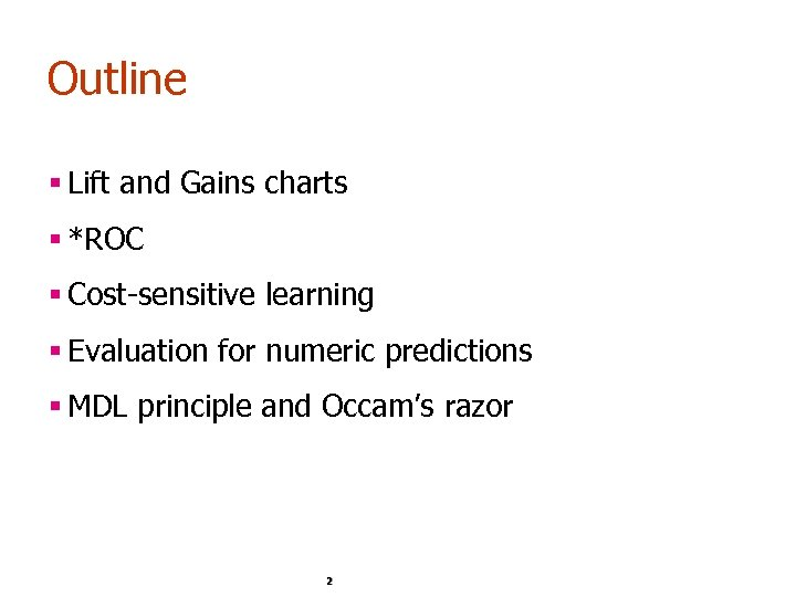 Outline § Lift and Gains charts § *ROC § Cost-sensitive learning § Evaluation for