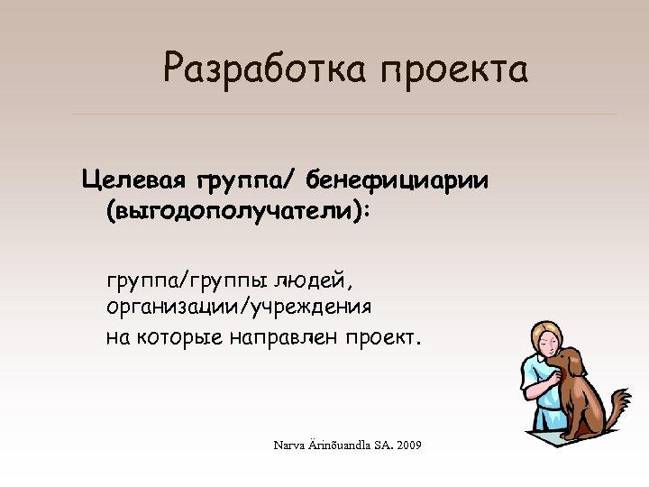 Разработка проекта Целевая группа/ бенефициарии (выгодополучатели): группа/группы людей, организации/учреждения на которые направлен проект. Narva