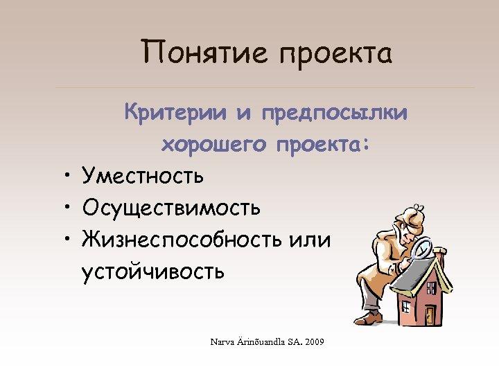 Понятие проекта Критерии и предпосылки хорошего проекта: • Уместность • Осуществимость • Жизнеспособность или