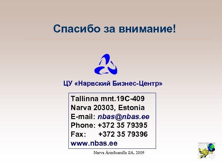 Спасибо за внимание! ЦУ «Нарвский Бизнес-Центр» Tallinna mnt. 19 C-409 Narva 20303, Estonia E-mail: