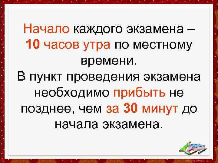 Начало каждого экзамена – 10 часов утра по местному времени. В пункт проведения экзамена