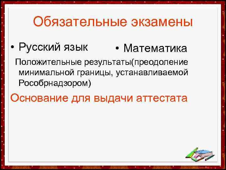 Обязательные экзамены • Русский язык • Математика Положительные результаты(преодоление минимальной границы, устанавливаемой Рособрнадзором) Основание