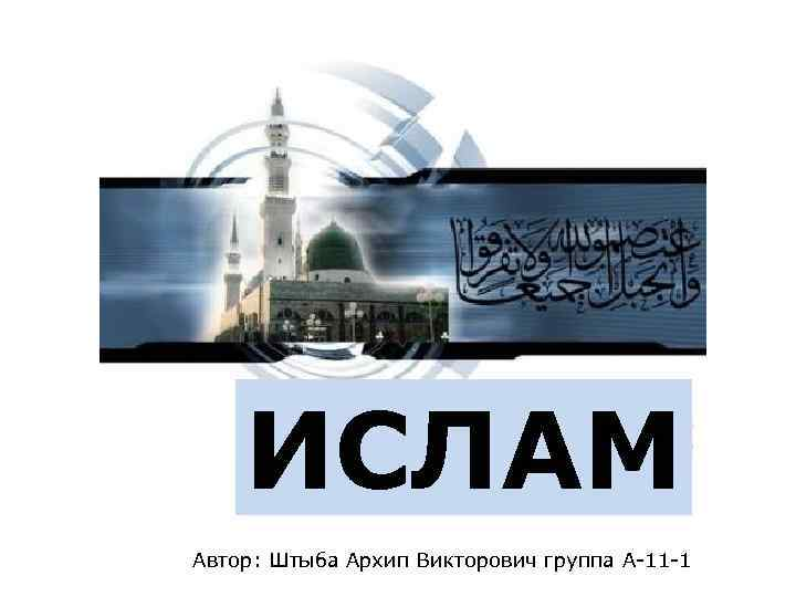 ИСЛАМ Автор: Штыба Архип Викторович группа А-11 -1