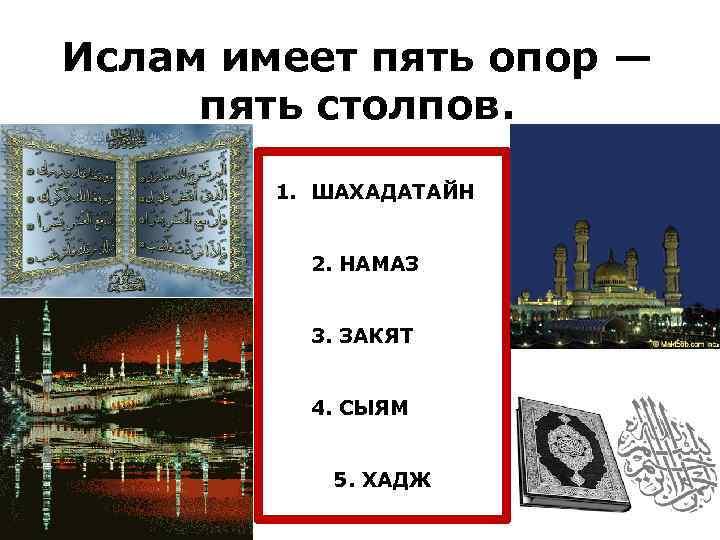 Ислам имеет пять опор — пять столпов. 1. ШАХАДАТАЙН 2. НАМАЗ 3. ЗАКЯТ 4.