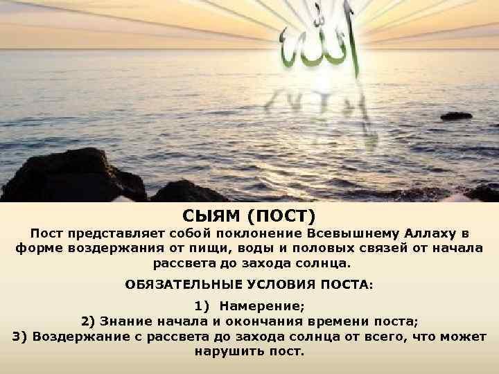 СЫЯМ (ПОСТ) Пост представляет собой поклонение Всевышнему Аллаху в форме воздержания от пищи, воды