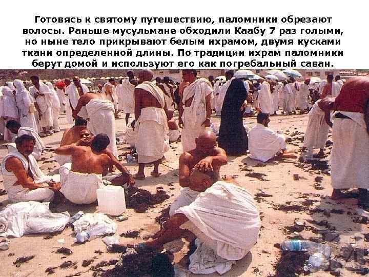 Готовясь к святому путешествию, паломники обрезают волосы. Раньше мусульмане обходили Каабу 7 раз голыми,