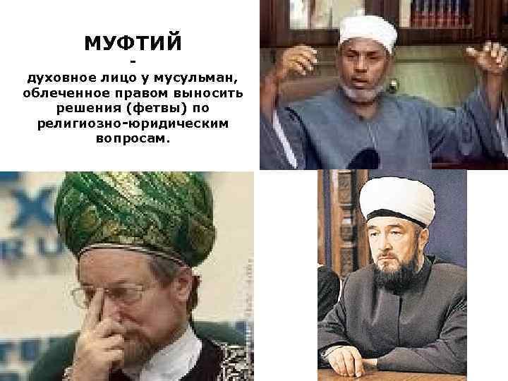 МУФТИЙ духовное лицо у мусульман, облеченное правом выносить решения (фетвы) по религиозно-юридическим вопросам.