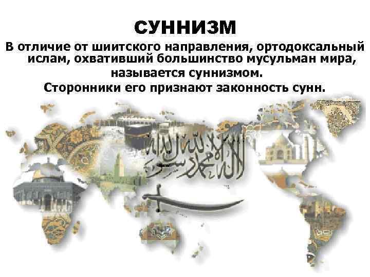 СУННИЗМ В отличие от шиитского направления, ортодоксальный ислам, охвативший большинство мусульман мира, называется суннизмом.