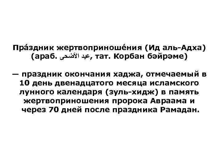 Пра здник жертвоприноше ния (Ид аль-Адха) (араб. , ﻋﻴﺪ ﺍﻷﻀﺤﻰ тат. Корбан бәйрәме) —