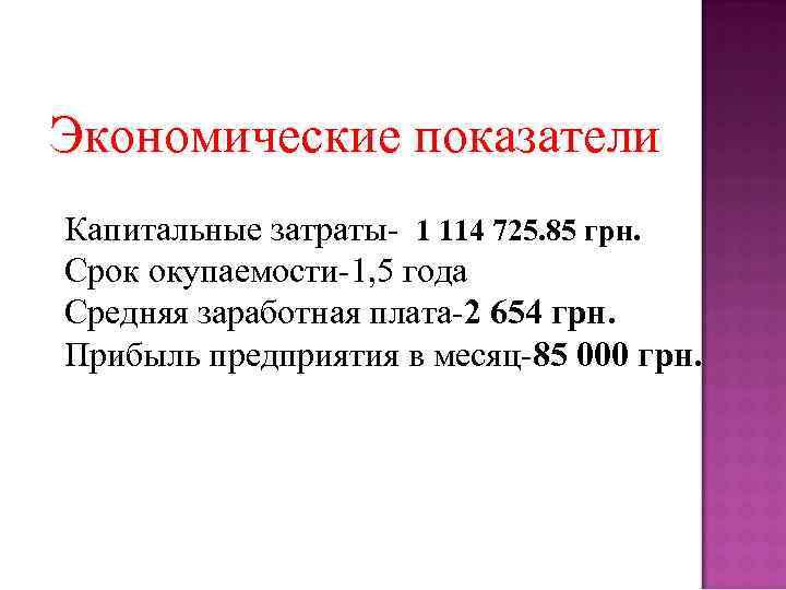 Экономические показатели Капитальные затраты- 1 114 725. 85 грн. Срок окупаемости-1, 5 года Средняя