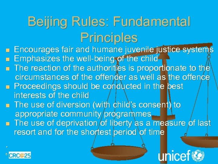 Beijing Rules: Fundamental Principles n n n . 6 Encourages fair and humane juvenile