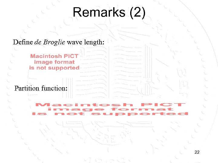 Remarks (2) Define de Broglie wave length: Partition function: 22