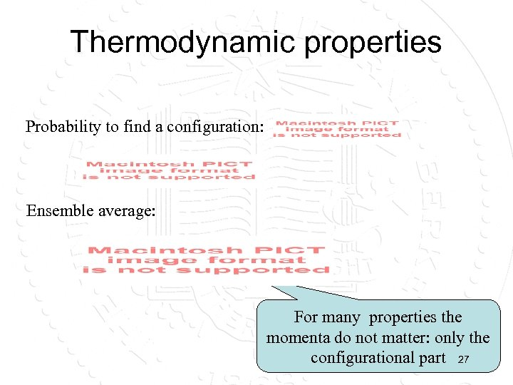 Thermodynamic properties Probability to find a configuration: Ensemble average: For many properties the momenta