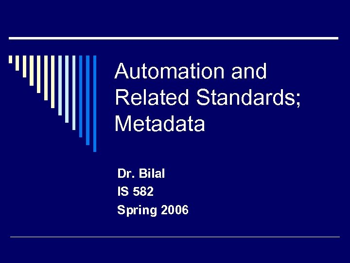 Automation and Related Standards; Metadata Dr. Bilal IS 582 Spring 2006