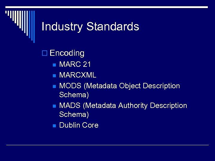 Industry Standards o Encoding n n n MARC 21 MARCXML MODS (Metadata Object Description