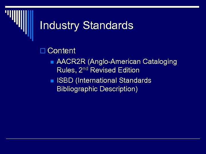 Industry Standards o Content n n AACR 2 R (Anglo-American Cataloging Rules, 2 nd
