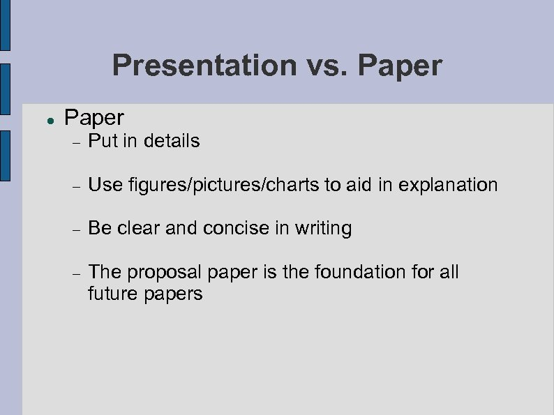 Presentation vs. Paper Put in details Use figures/pictures/charts to aid in explanation Be clear