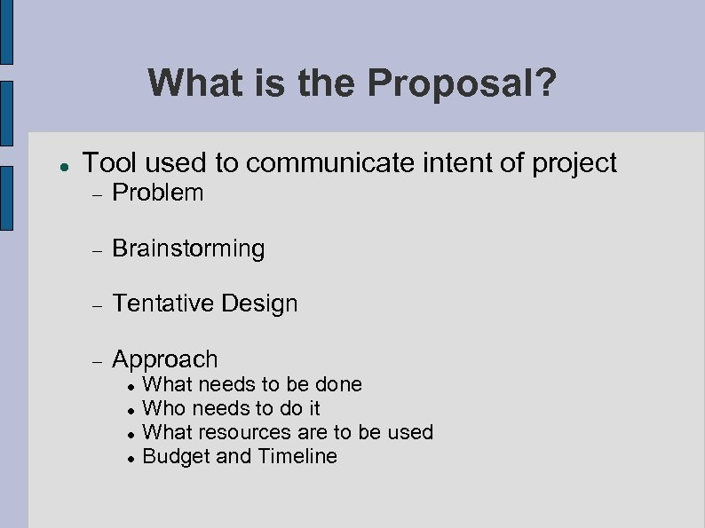 What is the Proposal? Tool used to communicate intent of project Problem Brainstorming Tentative